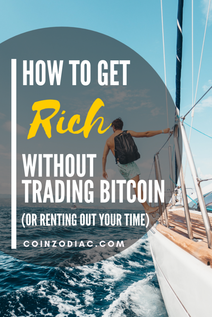 How to Get Rich Without Trading Bitcoin (or renting out your time). Coinzodiac